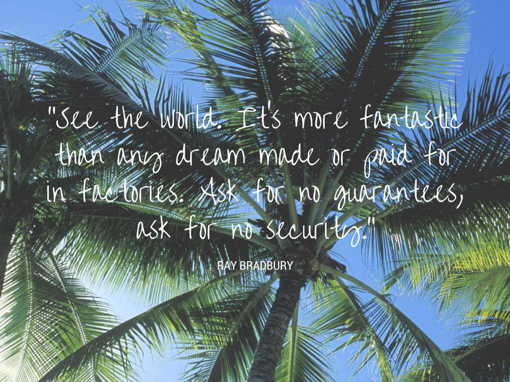 See the world. It's more fantastic than any dream made or paid for in factories. Ask for no guarantees, ask for no security. - Ray Bradbury