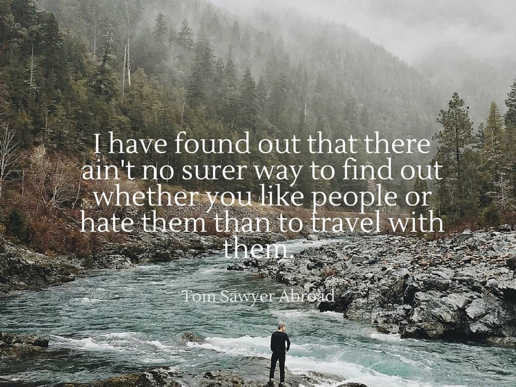 I have found out that there ain't no surer way to find out whether you like people or hate them than to travel with them