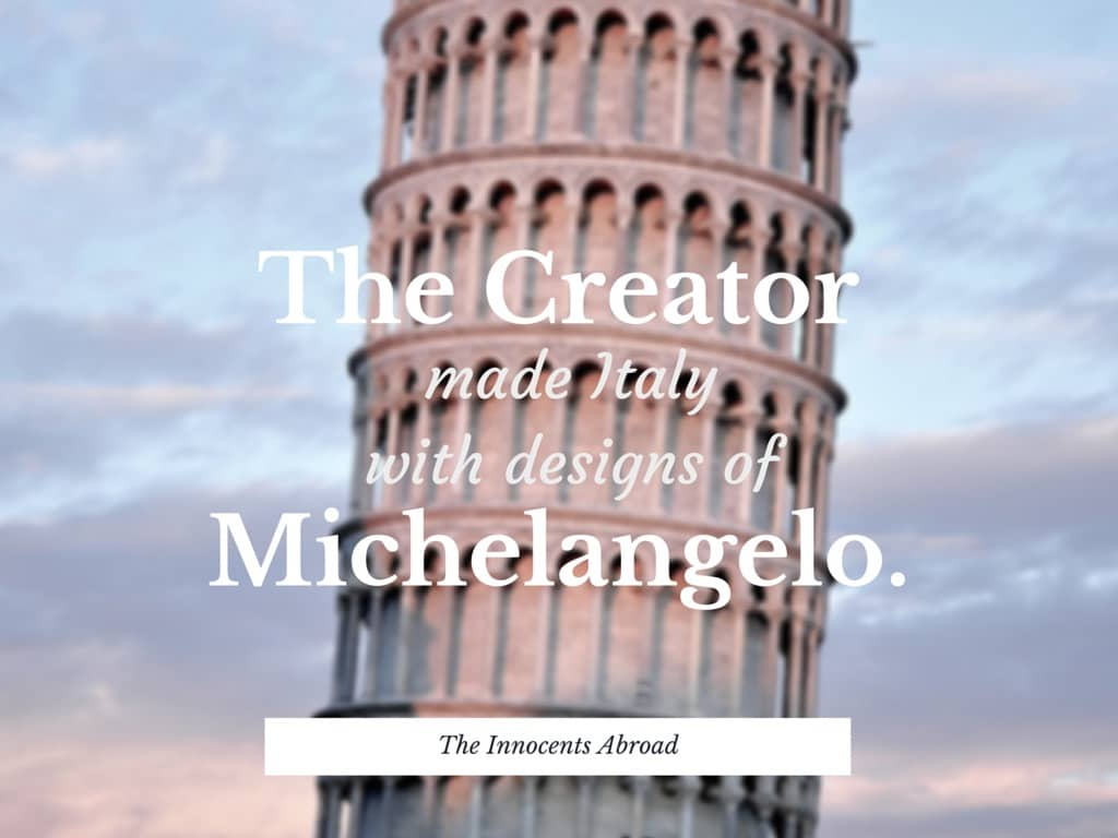 The Creator made Italy with designs of Michelangelo. Mark Twain travel quote