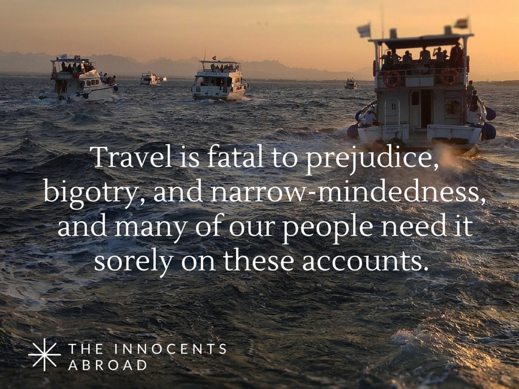Travel is fatal to prejudice, bigotry, and narrow-mindedness, and many of our people need it sorely on these accounts